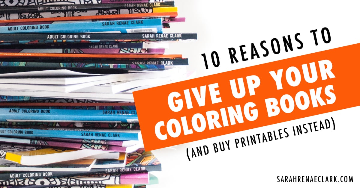 10 Reasons To Give Up Your Coloring Books And Buy Printables Instead