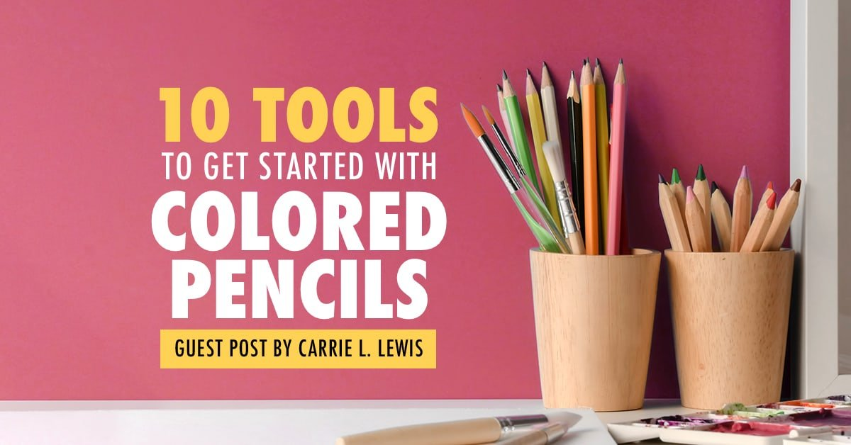 10 Tools to Get Started with Colored Pencils | Guest Post by Carrie L. Lewis